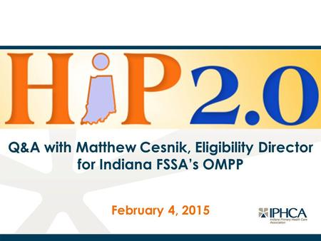 Q&A with Matthew Cesnik, Eligibility Director for Indiana FSSA's OMPP February 4, 2015.