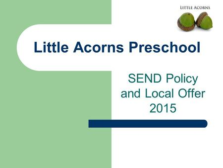 Little Acorns Preschool SEND Policy and Local Offer 2015.