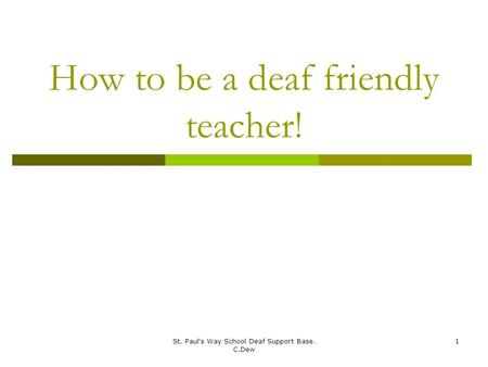 St. Paul's Way School Deaf Support Base. C.Dew 1 How to be a deaf friendly teacher!