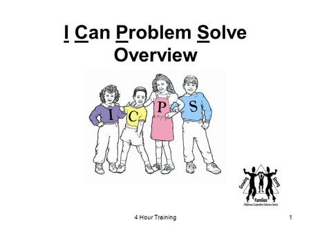 "4 Hour Training1 I Can Problem Solve Overview. 2 Goal of ICPS To teach children thinking skills that can be used to help resolve or prevent ""people"" problems."