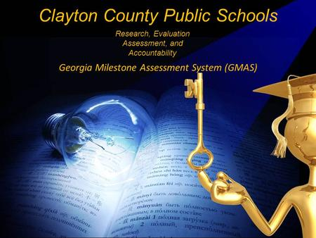 Georgia Milestone Assessment System (GMAS) Clayton County Public Schools Research, Evaluation Assessment, and Accountability.