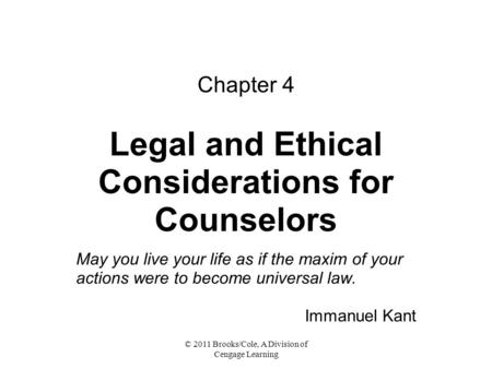 © 2011 Brooks/Cole, A Division of Cengage Learning Chapter 4 Legal and Ethical Considerations for Counselors May you live your life as if the maxim of.