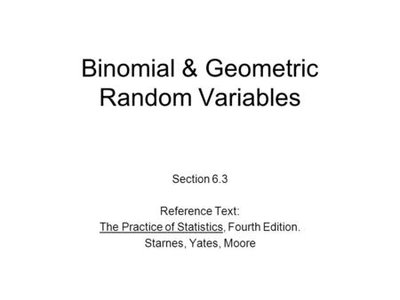 Binomial & Geometric Random Variables Section 6.3 Reference Text: The Practice of Statistics, Fourth Edition. Starnes, Yates, Moore.