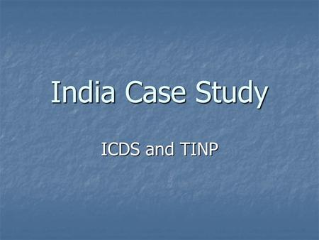 India Case Study ICDS and TINP. Context In the 1960s, the GOI initiated intervention measures to deal with food shortage and protein deficiency In the.