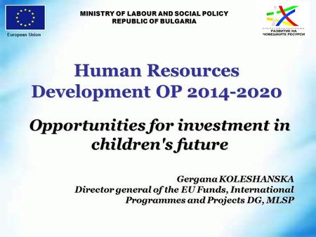 Human Resources Development OP 2014-2020 MINISTRY OF LABOUR AND SOCIAL POLICY REPUBLIC OF BULGARIA Opportunities for investment in children's future Gergana.