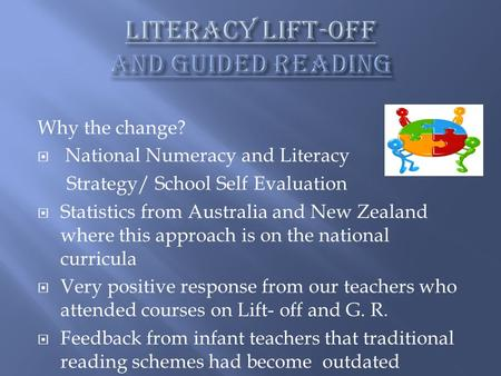 Why the change?  National Numeracy and Literacy Strategy/ School Self Evaluation  Statistics from Australia and New Zealand where this approach is on.
