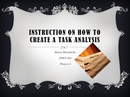 INSTRUCTION ON HOW TO CREATE A TASK ANALYSIS Krista Hendricks EDCI 560 Project 4.