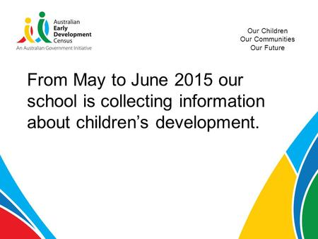 Our Children Our Communities Our Future From May to June 2015 our school is collecting information about children's development.