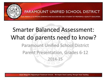 Smarter Balanced Assessment: What do parents need to know? Paramount Unified School District Parent Presentation, Grades 6-12 2014-15 Great Things Are.