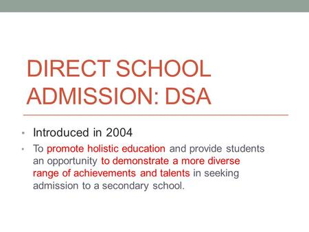 DIRECT SCHOOL ADMISSION: DSA Introduced in 2004 To promote holistic education and provide students an opportunity to demonstrate a more diverse range of.
