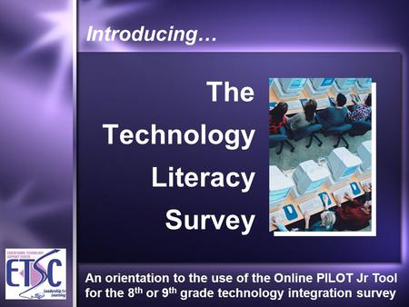Introducing… The Technology Literacy Survey An orientation to the use of the Online PILOT Jr Tool for the 8 th or 9 th grade technology integration survey.
