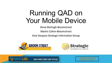 """The Effective Enterprise: Building for the Future"" Running QAD on Your Mobile Device Steve McHugh-Broomstreet Martin Cohen-Broomstreet Amy Vasquez-Strategic."
