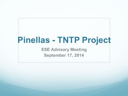 Pinellas - TNTP Project ESE Advisory Meeting September 17, 2014.