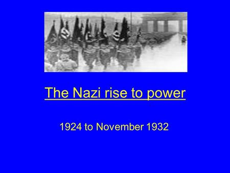 The Nazi rise to power 1924 to November 1932. Aims of the lesson By the end of this lesson you will Understand how and why Hitler was in a position to.
