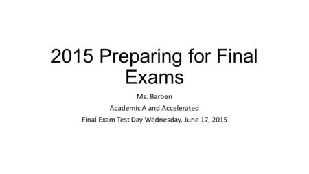 2015 Preparing for Final Exams Ms. Barben Academic A and Accelerated Final Exam Test Day Wednesday, June 17, 2015.