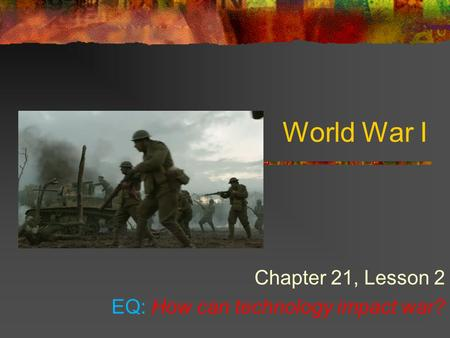 World War I Chapter 21, Lesson 2 EQ: How can technology impact war?