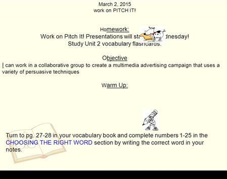 March 2, 2015 work on PITCH IT! Ho mework: Work on Pitch It! Presentations will start on Wednesday! Study Unit 2 vocabulary flashcards. Objective I can.