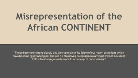 "Misrepresentation of the African CONTINENT ""These barometers have deeply dug their talons into the fabric of our nation as notions which have become rigidly."