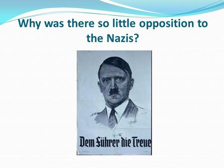 Why was there so little opposition to the Nazis?.