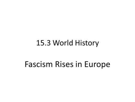 15.3 World History Fascism Rises in Europe. Italy Fascism – Militant, political, loyalty to state, extreme Nationalism – Censorship, indoctrination, secret.