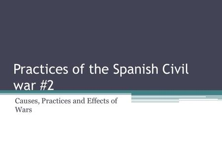 Practices of the Spanish Civil war #2 Causes, Practices and Effects of Wars.