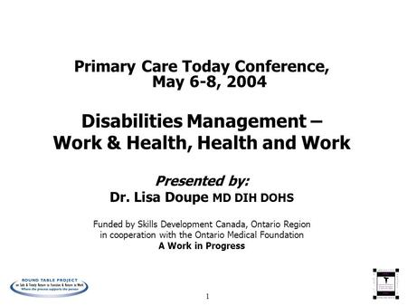 1 Primary Care Today Conference, May 6-8, 2004 Disabilities Management – Work & Health, Health and Work Presented by: Dr. Lisa Doupe MD DIH DOHS Funded.