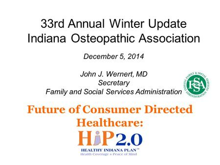 Future of Consumer Directed Healthcare: 33rd Annual Winter Update Indiana Osteopathic Association December 5, 2014 John J. Wernert, MD Secretary Family.