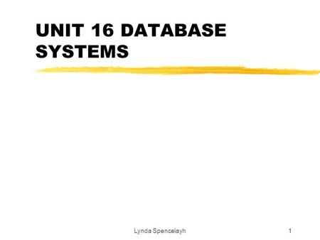 Lynda Spencelayh11 UNIT 16 DATABASE SYSTEMS. Lynda Spencelayh2 2 Principles of database systems zDatabases are everywhere colleges, dentists, supermarkets,