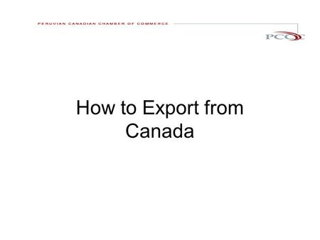 How to Export from Canada. Presentation overview : What can you export The export process. 1. Pre export activities 2. Exporting 3. Post export 4. Getting.