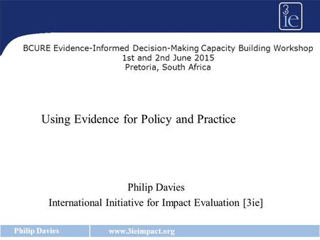 Www.3ieimpact.org Philip Davies Using Evidence for Policy and Practice Philip Davies International Initiative for Impact Evaluation [3ie] BCURE Evidence-Informed.