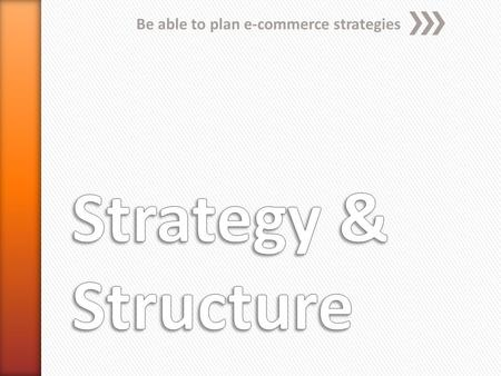 Be able to plan e-commerce strategies. E-commerce strategy An e-commerce strategy encapsulates all the decisions which need to be made when setting up.