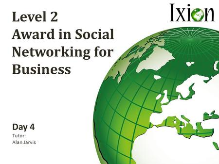 Level 2 Award in Social Networking for Business Day 4 Tutor: Alan Jarvis.