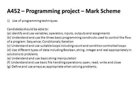 A452 – Programming project – Mark Scheme 1)Use of programming techniques Candidates should be able to: (a) identify and use variables, operators, inputs,