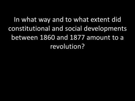In what way and to what extent did constitutional and social developments between 1860 and 1877 amount to a revolution?