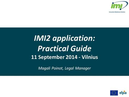 IMI2 application: Practical Guide 11 September 2014 - Vilnius Magali Poinot, Legal Manager.