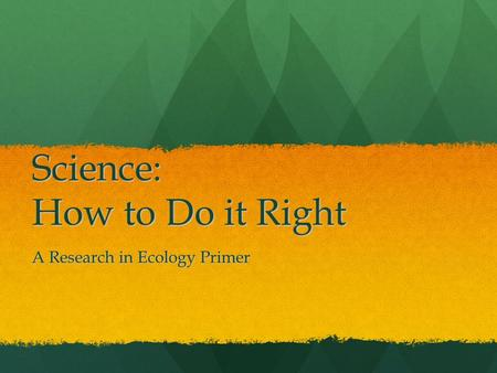 Science: How to Do it Right A Research in Ecology Primer.