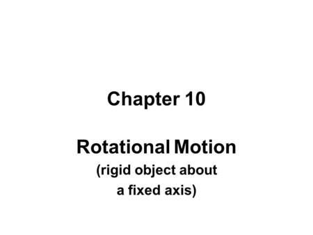 Chapter 10 Rotational Motion (rigid object about a fixed axis)