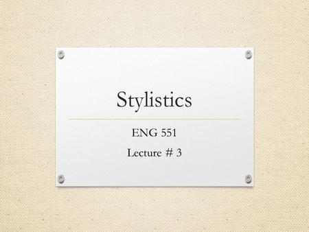 Stylistics ENG 551 Lecture # 3.
