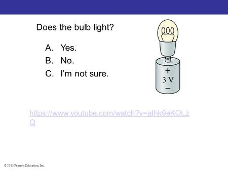 © 2013 Pearson Education, Inc. Does the bulb light? A.Yes. B.No. C.I'm not sure. https://www.youtube.com/watch?v=aIhk9eKOLz Q.