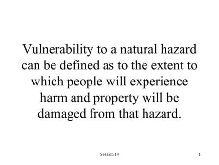 Session 141 Vulnerability to a natural hazard can be defined as to the extent to which people will experience harm and property will be damaged from that.