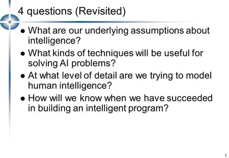 1 4 questions (Revisited) What are our underlying assumptions about intelligence? What kinds of techniques will be useful for solving AI problems? At what.