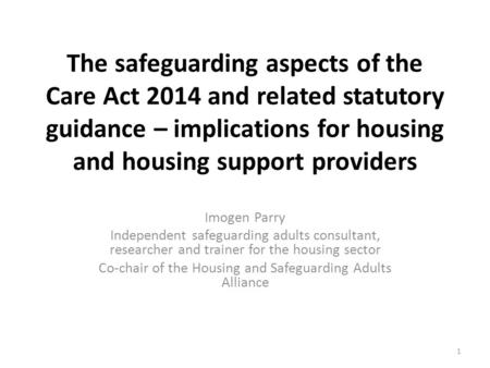 The safeguarding aspects of the Care Act 2014 and related statutory guidance – implications for housing and housing support providers Imogen Parry Independent.