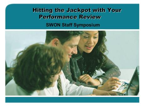 Hitting the Jackpot with Your Performance Review SWON Staff Symposium.