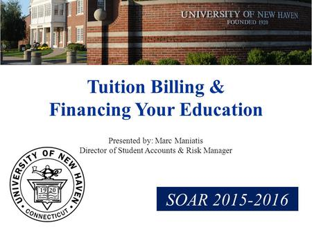 Tuition Billing & Financing Your Education Presented by: Marc Maniatis Director of Student Accounts & Risk Manager SOAR 2015-2016.
