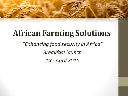 "African Farming Solutions ""Enhancing food security in Africa"" Breakfast launch 16 th April 2015."
