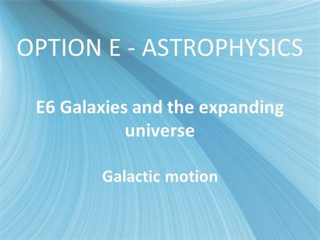 OPTION E - ASTROPHYSICS E6 Galaxies and the expanding universe Galactic motion.