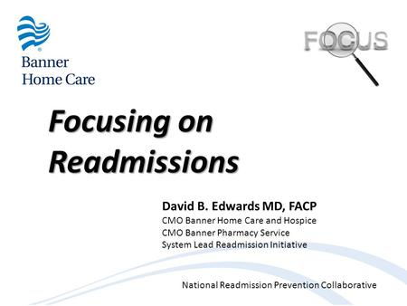 National Readmission Prevention Collaborative Focusing on Readmissions David B. Edwards MD, FACP CMO Banner Home Care and Hospice CMO Banner Pharmacy Service.