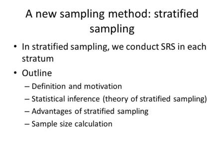 A new sampling method: stratified sampling In stratified sampling, we conduct SRS in each stratum Outline – Definition and motivation – Statistical inference.