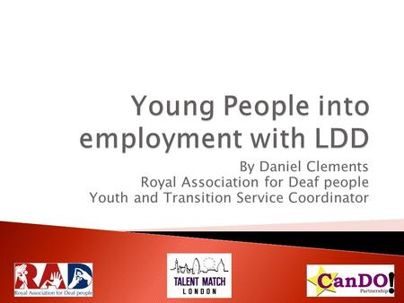 By Daniel Clements Royal Association for Deaf people Youth and Transition Service Coordinator.