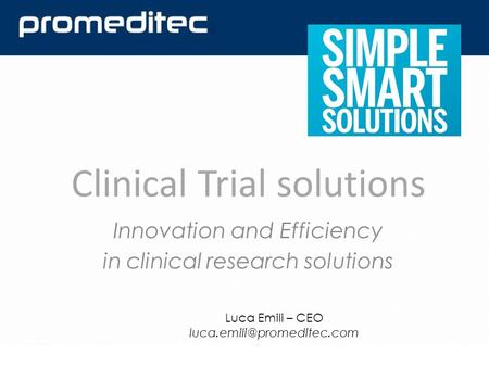 Innovation and Efficiency in clinical research solutions Clinical Trial solutions Luca Emili – CEO